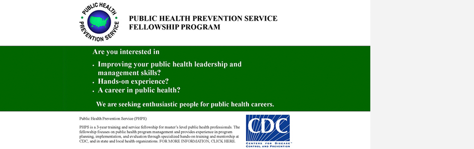 The Public Health Prevention Service of CDC seeks enthusiastic MPH graduates for a three-year training and service fellowship in public health.
